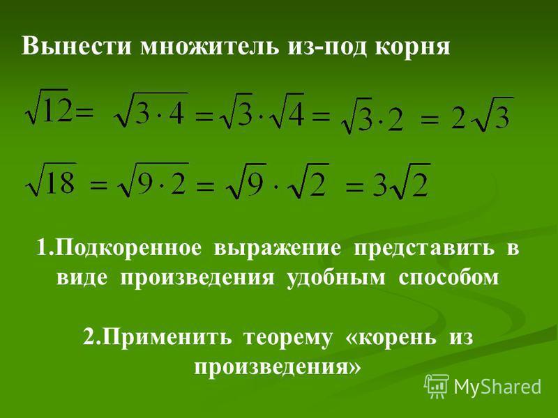 1. Подкоренное выражение представить в виде произведения удобным способом 2. Применить теорему «корень из произведения» Вынести множитель из-под корня