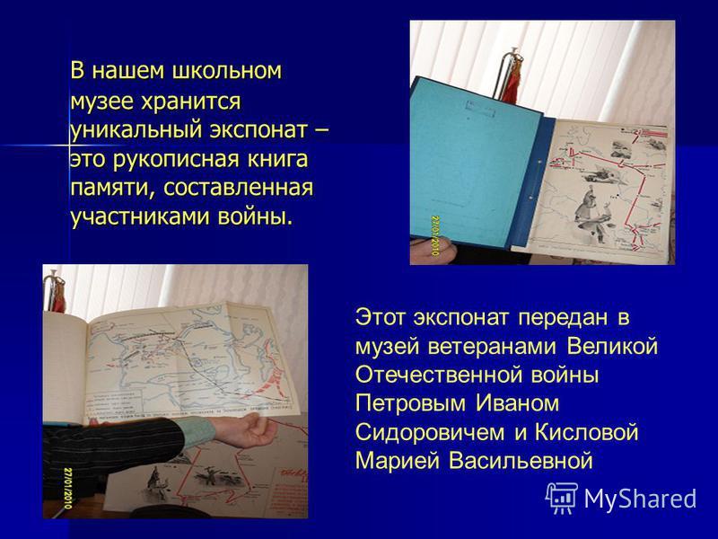 В нашем школьном музее хранится уникальный экспонат – это рукописная книга памяти, составленная участниками войны. Этот экспонат передан в музей ветеранами Великой Отечественной войны Петровым Иваном Сидоровичем и Кисловой Марией Васильевной