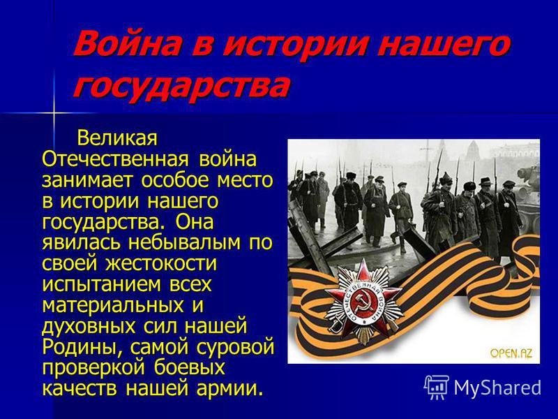 Война в истории нашего государства Великая Отечественная война занимает особое место в истории нашего государства. Она явилась небывалым по своей жестокости испытанием всех материальных и духовных сил нашей Родины, самой суровой проверкой боевых каче