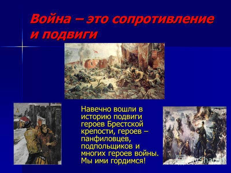 Война – это сопротивление и подвиги Навечно вошли в историю подвиги героев Брестской крепости, героев – панфиловцев, подпольщиков и многих героев войны. Мы ими гордимся!