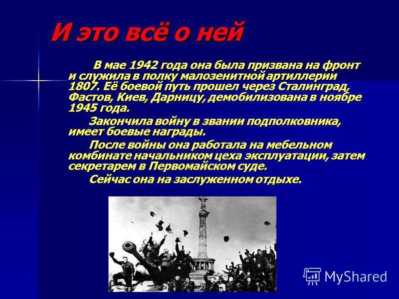 И это всё о ней В мае 1942 года она была призвана на фронт и служила в полку мало зенитной артиллерии 1807. Её боевой путь прошел через Сталинград, Фастов, Киев, Дарницу, демобилизована в ноябре 1945 года. Закончила войну в звании подполковника, имее
