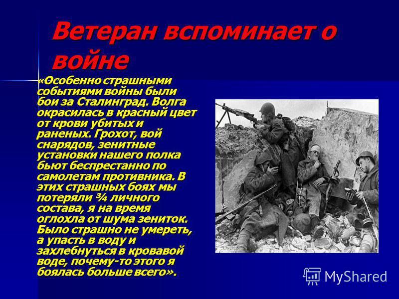 Ветеран вспоминает о войне « Особенно страшными событиями войны были бои за Сталинград. Волга окрасилась в красный цвет от крови убитых и раненых. Грохот, вой снарядов, зенитные установки нашего полка бьют беспрестанно по самолетам противника. В этих