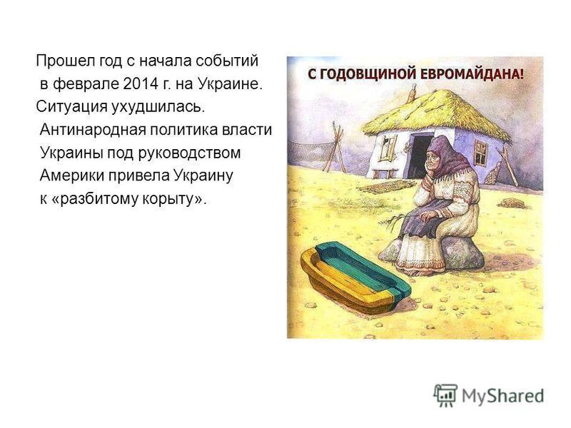 Прошел год с начала событий в феврале 2014 г. на Украине. Ситуация ухудшилась. Антинародная политика власти Украины под руководством Америки привела Украину к «разбитому корыту».
