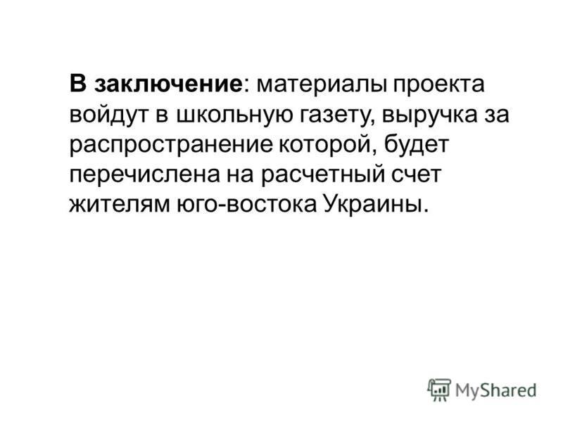 В заключение: материалы проекта войдут в школьную газету, выручка за распространение которой, будет перечислена на расчетный счет жителям юго-востока Украины.