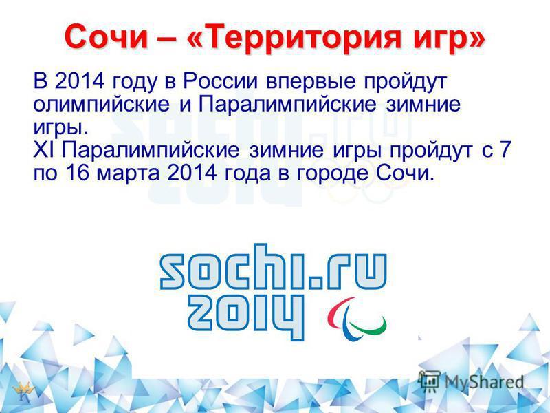 Сочи – «Территория игр» В 2014 году в России впервые пройдут олимпийские и Паралимпийские зимние игры. XI Паралимпийские зимние игры пройдут с 7 по 16 марта 2014 года в городе Сочи.