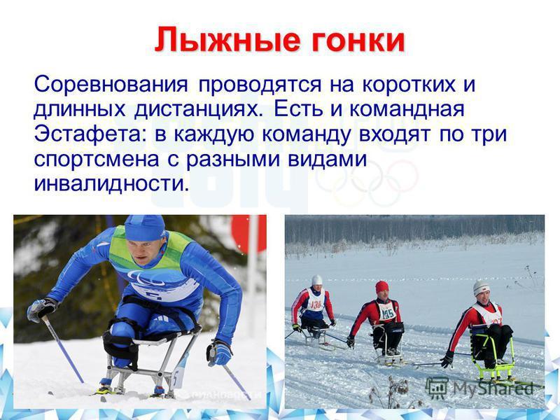 Лыжные гонки Соревнования проводятся на коротких и длинных дистанциях. Есть и командная Эстафета: в каждую команду входят по три спортсмена с разными видами инвалидности.