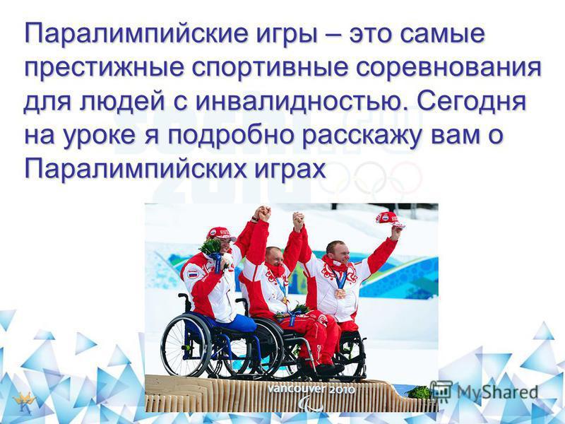 Паралимпийские игры – это самые престижные спортивные соревнования для людей с инвалидностью. Сегодня на уроке я подробно расскажу вам о Паралимпийских играх