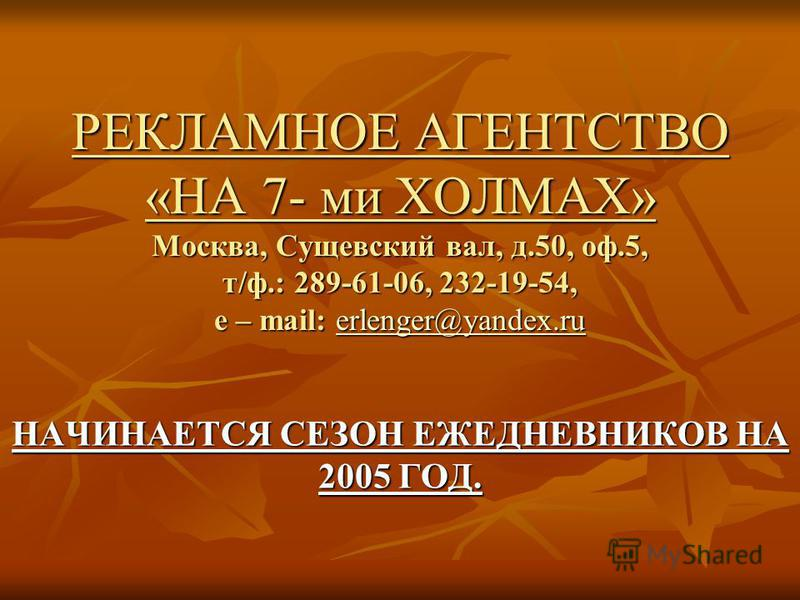 РЕКЛАМНОЕ АГЕНТСТВО «НА 7- ми ХОЛМАХ» Москва, Сущевский вал, д.50, оф.5, т/ф.: 289-61-06, 232-19-54, e – mail: erlenger@yandex.ru erlenger@yandex.ruerlenger@yandex.ru НАЧИНАЕТСЯ СЕЗОН ЕЖЕДНЕВНИКОВ НА 2005 ГОД.