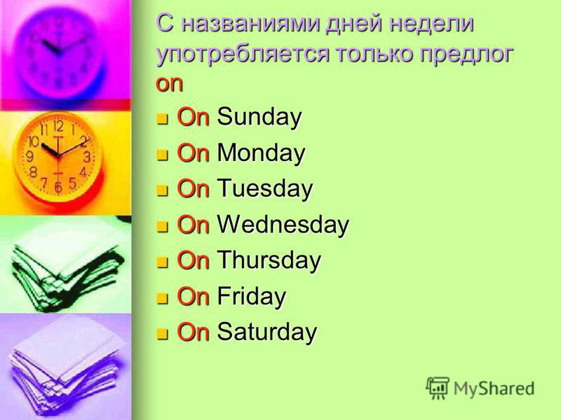 С названиями дней недели употребляется только предлог on On Sunday On Sunday On Monday On Monday On Tuesday On Tuesday On Wednesday On Wednesday On Thursday On Thursday On Friday On Friday On Saturday On Saturday
