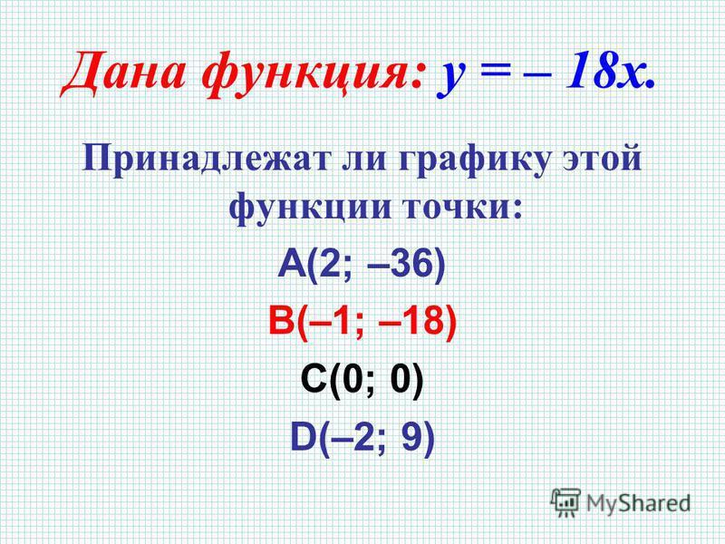 Дана функция: y = – 18x. Принадлежат ли графику этой функции точки: A(2; –36) B(–1; –18) C(0; 0) D(–2; 9)