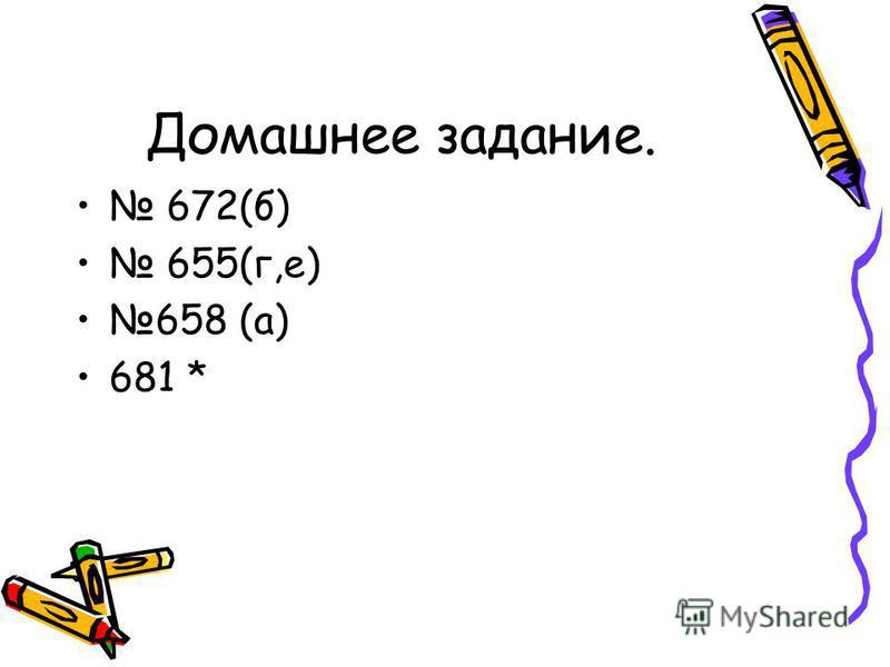 Домашнее задание. 672(б) 655(г,е) 658 (а) 681 *
