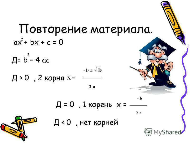 Повторение материала. ax + bx + c = 0 Д= b – 4 ac Д > 0, 2 корня Д = 0, 1 корень х = Д < 0, нет корней