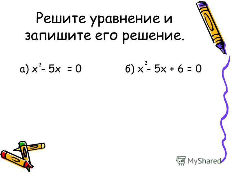 Решите уравнение и запишите его решение. а) x - 5x = 0 б) x - 5x + 6 = 0