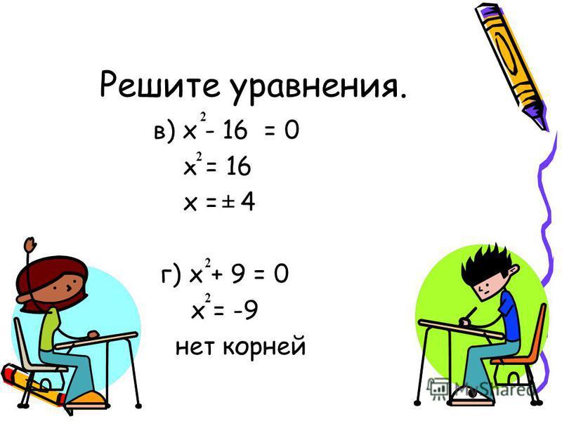 Решите уравнения. в) x - 16 = 0 х = 16 х = 4 г) х + 9 = 0 х = -9 нет корней