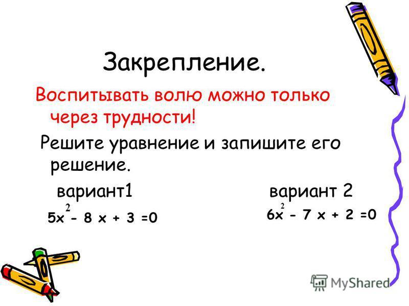 Закрепление. Воспитывать волю можно только через трудности! Решите уравнение и запишите его решение. вариант 1 вариант 2 6 х - 7 х + 2 =0 5 х - 8 х + 3 =0