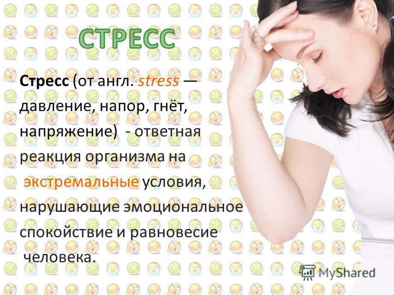 Стресс (от англ. stress давление, напор, гнёт, напряжение) - ответная реакция организма на экстремальные условия, нарушающие эмоциональное спокойствие и равновесие человека.