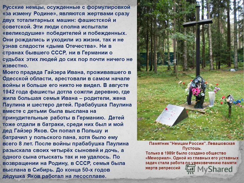 Русские немцы, осужденные с формулировкой «за измену Родине», являются жертвами сразу двух тоталитарных машин: фашистской и советской. Эти люди сполна испытали «великодушие» победителей и побежденных. Они рождались и уходили из жизни, так и не узнав