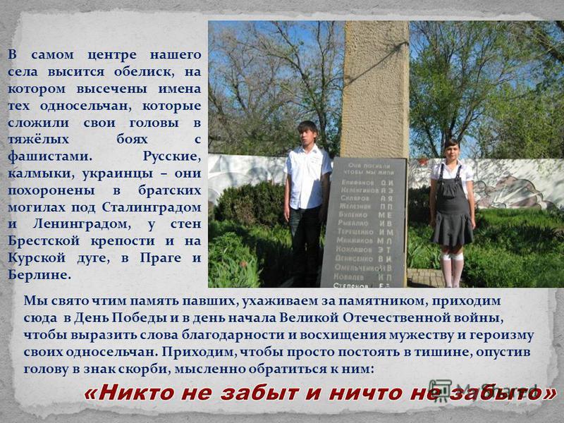 В самом центре нашего села высится обелиск, на котором высечены имена тех односельчан, которые сложили свои головы в тяжёлых боях с фашистами. Русские, калмыки, украинцы – они похоронены в братских могилах под Сталинградом и Ленинградом, у стен Брест