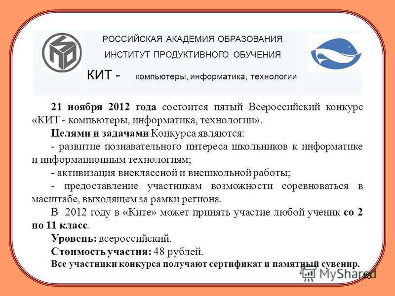 РОССИЙСКАЯ АКАДЕМИЯ ОБРАЗОВАНИЯ ИНСТИТУТ ПРОДУКТИВНОГО ОБУЧЕНИЯ КИТ - компьютеры, информатика, технологии 21 ноября 2012 года состоится пятый Всероссийский конкурс «КИТ - компьютеры, информатика, технологии». Целями и задачами Конкурса являются: - ра
