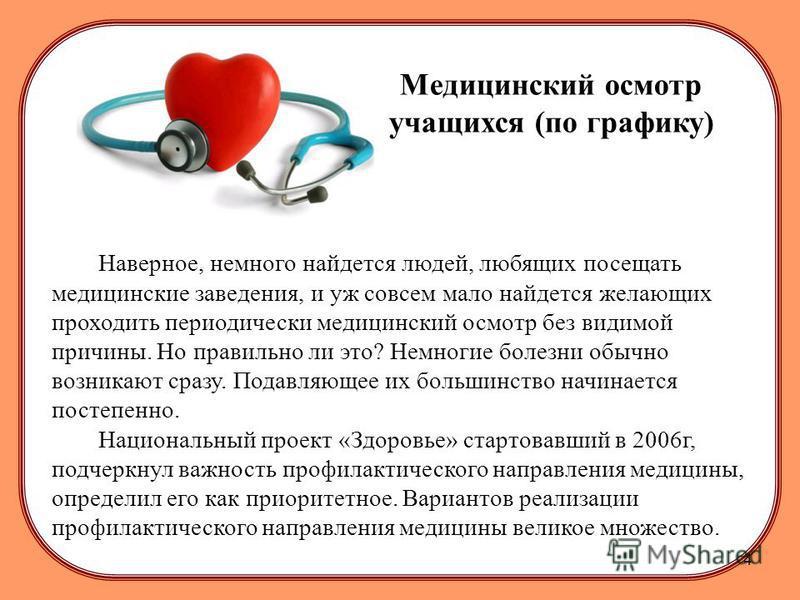 Медицинский осмотр учащихся (по графику) Наверное, немного найдется людей, любящих посещать медицинские заведения, и уж совсем мало найдется желающих проходить периодически медицинский осмотр без видимой причины. Но правильно ли это? Немногие болезни
