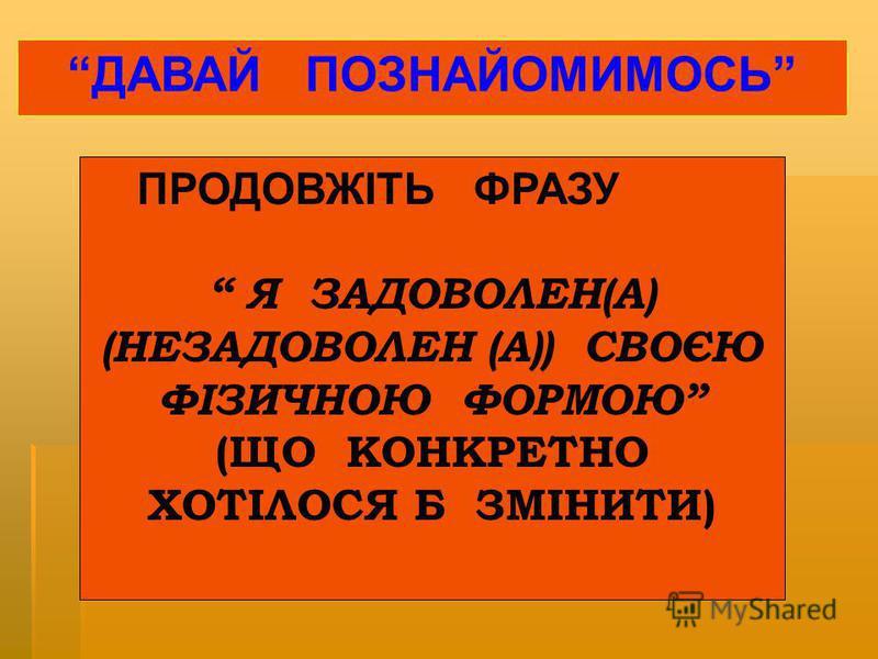 ПРОДОВЖІТЬ ФРАЗУ Я ЗАДОВОЛЕН(А) (НЕЗАДОВОЛЕН (А)) СВОЄЮ ФІЗИЧНОЮ ФОРМОЮ (ЩО КОНКРЕТНО ХОТІЛОСЯ Б ЗМІНИТИ) ДАВАЙ ПОЗНАЙОМИМОСЬ