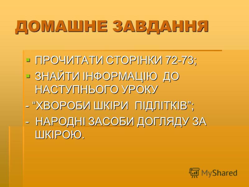 ДОМАШНЕ ЗАВДАННЯ ПРОЧИТАТИ СТОРІНКИ 72-73; ПРОЧИТАТИ СТОРІНКИ 72-73; ЗНАЙТИ ІНФОРМАЦІЮ ДО НАСТУПНЬОГО УРОКУ ЗНАЙТИ ІНФОРМАЦІЮ ДО НАСТУПНЬОГО УРОКУ - ХВОРОБИ ШКІРИ ПІДЛІТКІВ; - НАРОДНІ ЗАСОБИ ДОГЛЯДУ ЗА ШКІРОЮ.