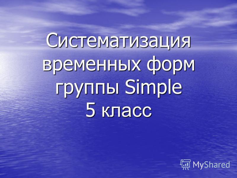 Систематизация временных форм группы Simple 5 класс