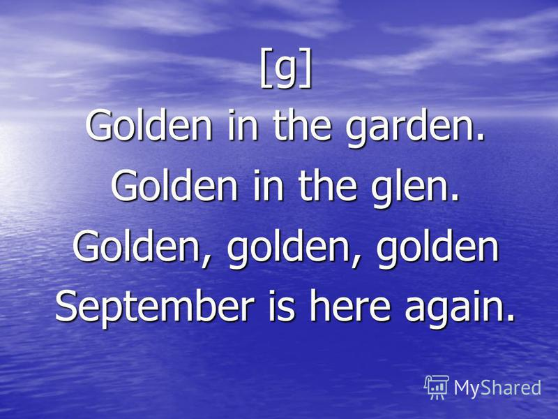 [g] Golden in the garden. Golden in the glen. Golden, golden, golden September is here again.