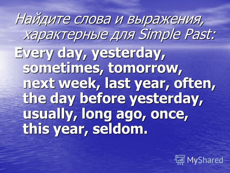 Найдите слова и выражения, характерные для Simple Past: Every day, yesterday, sometimes, tomorrow, next week, last year, often, the day before yesterday, usually, long ago, once, this year, seldom.