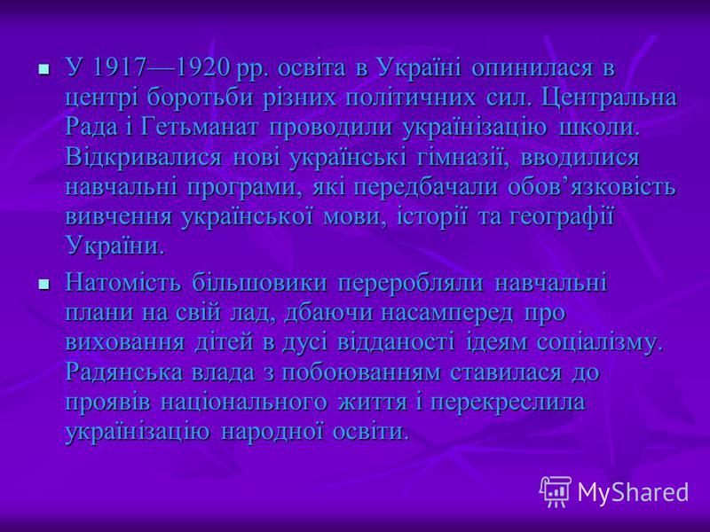 У 19171920 рр. освіта в Україні опинилася в центрі боротьби різних політичних сил. Центральна Рада і Гетьманат проводили українізацію школи. Відкривалися нові українські гімназії, вводилися навчальні програми, які передбачали обовязковість вивчення у