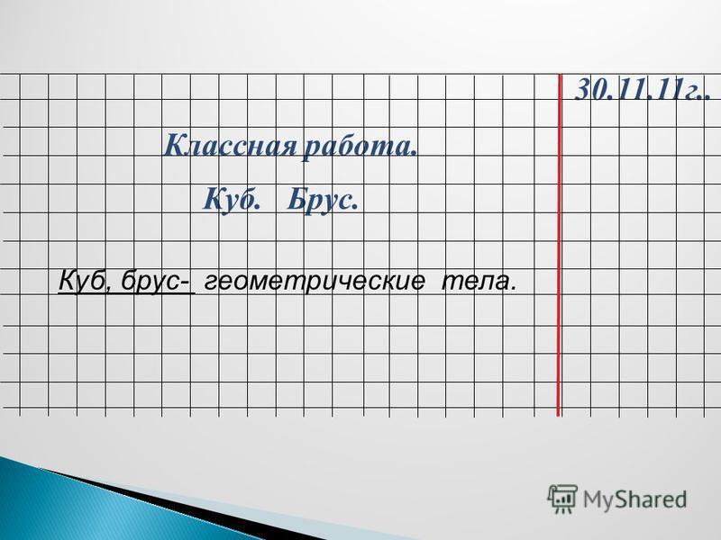 30.11.11 г.. Классная работа. Куб. Брус. Куб, брус- геометрические тела.