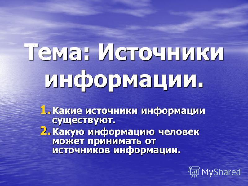 Тема: Источники информации. 1. К акие источники информации существуют. 2. К акую информацию человек может принимать от источников информации.