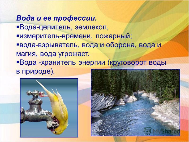 Вода и ее профессии. Вода-целитель, землекоп, измеритель-времени, пожарный; вода-взрыватель, вода и оборона, вода и магия, вода угрожает. Вода -хранитель энергии (круговорот воды в природе).