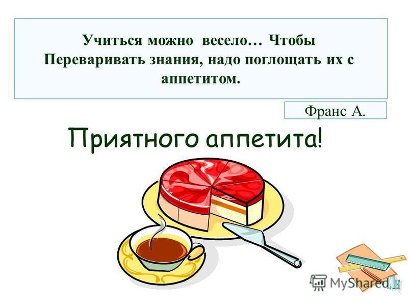 Приятного аппетита! Учиться можно весело… Чтобы Переваривать знания, надо поглощать их с аппетитом. Франс А.