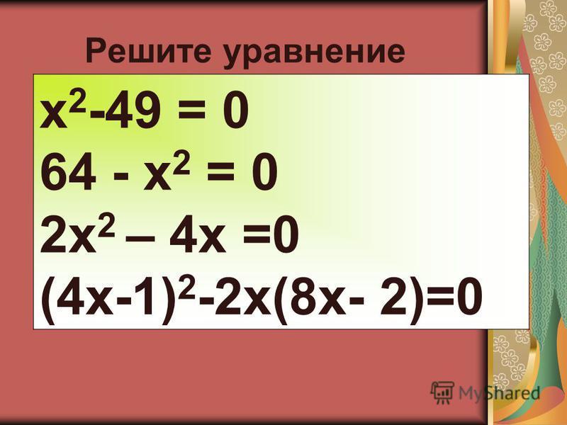 Решите ура внение x 2 -49 = 0 64 - x 2 = 0 2x 2 – 4x =0 (4x-1) 2 -2x(8x- 2)=0