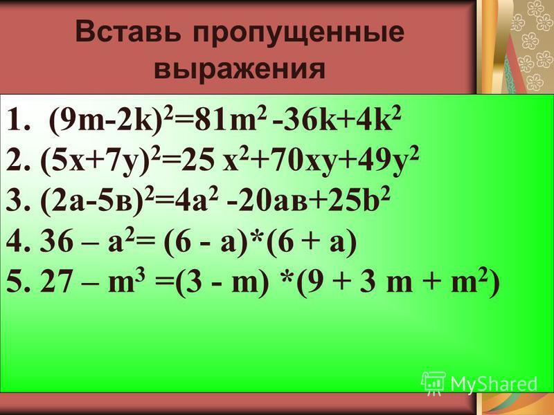 Вста вь пропущенные выражения 1. (9m-...) 2 =...+4k 2 2. (5x+...) 2 =...+70xy+... 3. (...-...) 2 =4a 2 -...+25b 2 4. 36 - …= (… - а)*(… + а) 5. 27 - … =(… - m) *(…+ 3m+ …) 1. (9m-2k) 2 =81m 2 -36k+4k 2 2. (5x+7y) 2 =25 х 2 +70xy+49 у 2 3. (2 а-5 в) 2
