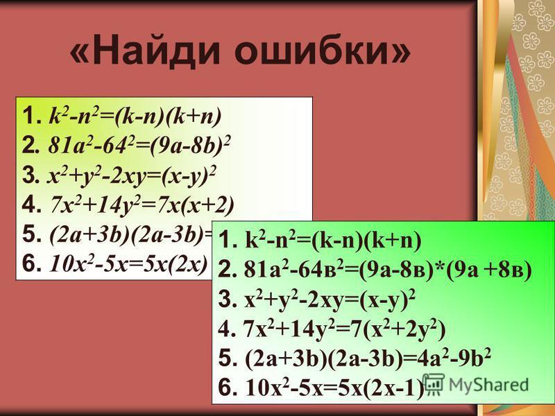 «Найди ошибки» 1. k 2 -n 2 =(k-n)(k+n) 2. 81a 2 -64 2 =(9a-8b) 2 3. x 2 +y 2 -2xy=(x-y) 2 4. 7x 2 +14y 2 =7x(x+2) 5. (2a+3b)(2a-3b)=4a 2 -9b 2 6. 10x 2 -5x=5x(2x) 1. k 2 -n 2 =(k-n)(k+n) 2. 81a 2 -64 в 2 =(9a-8 в)*(9 а +8 в) 3. x 2 +y 2 -2xy=(x-y) 2