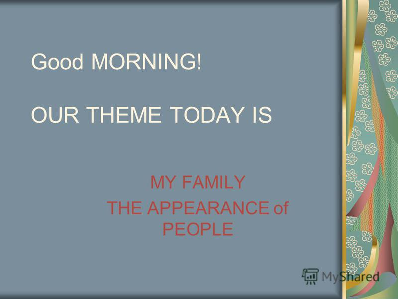 Good MORNING! OUR THEME TODAY IS MY FAMILY THE APPEARANCE of PEOPLE