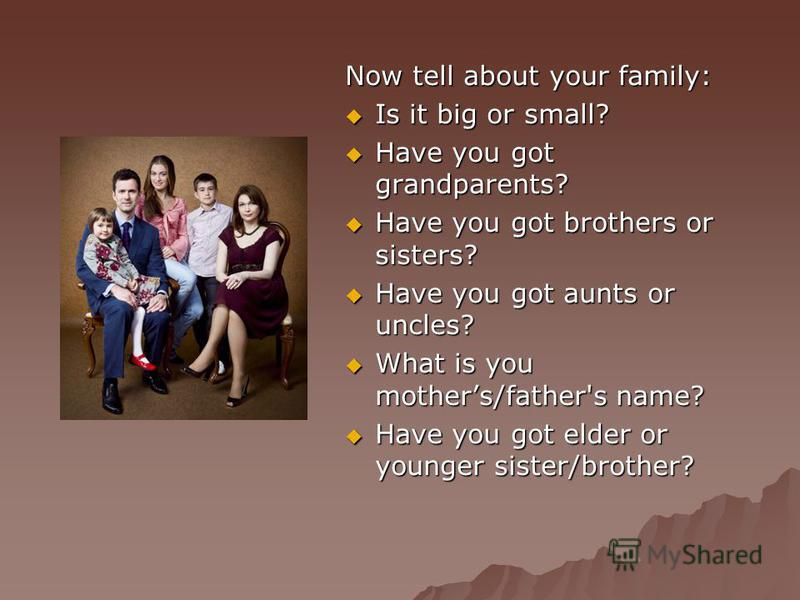 Now tell about your family: Is it big or small? Have you got grandparents? Have you got brothers or sisters? Have you got aunts or uncles? What is you mothers/father's name? Have you got elder or younger sister/brother?