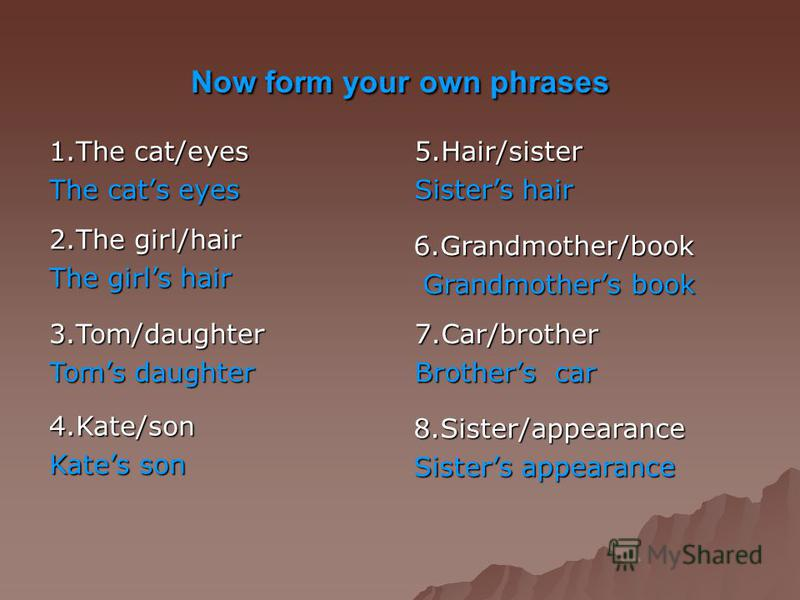 Now form your own phrases 1.The cat/eyes The cats eyes 5.Hair/sister Sisters hair 2.The girl/hair The girls hair 3.Tom/daughter Toms daughter 4.Kate/son Kates son 8.Sister/appearance Sisters appearance 6.Grandmother/book Grandmothers book 7.Car/broth