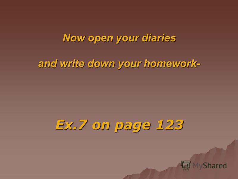 Now open your diaries and write down your homework- Ex.7 on page 123