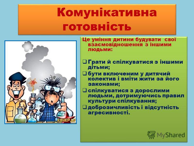 Комунікативна готовність Це уміння дитини будувати свої взаємовідношення з іншими людьми: Грати й спілкуватися з іншими дітьми; бути включеним у дитячий колектив і вміти жити за його законами; спілкуватися з дорослими людьми, дотримуючись правил куль