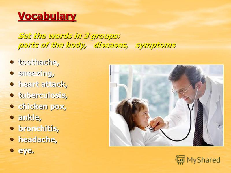 Vocabulary Set the words in 3 groups: parts of the body, diseases, symptoms toothache, toothache, sneezing, sneezing, heart attack, heart attack, tuberculosis, tuberculosis, chicken pox, chicken pox, ankle, ankle, bronchitis, bronchitis, headache, he