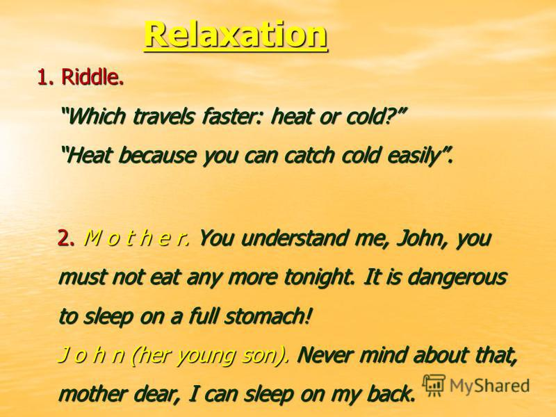 Relaxation Relaxation 1. Riddle. Which travels faster: heat or cold? Heat because you can catch cold easily. 2. M o t h e r. You understand me, John, you must not eat any more tonight. It is dangerous to sleep on a full stomach! J o h n (her young so