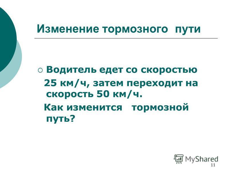 11 Изменение тормозного пути Водитель едет со скоростью 25 км/ч, затем переходит на скорость 50 км/ч. Как изменится тормозной путь?
