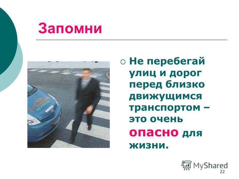 22 Запомни Не перебегай улиц и дорог перед близко движущимся транспортом – это очень опасно для жизни.