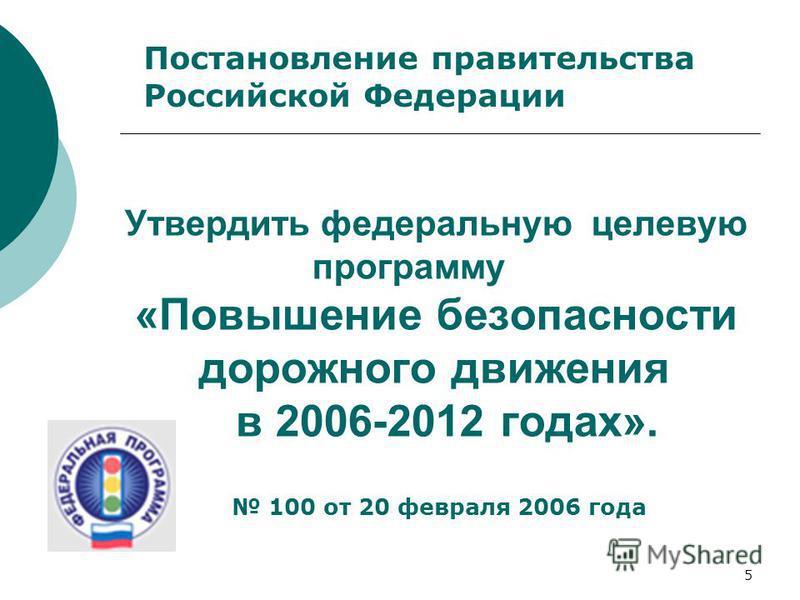 5 Утвердить федеральную целевую программу «Повышение безопасности дорожного движения в 2006-2012 годах». Постановление правительства Российской Федерации 100 от 20 февраля 2006 года