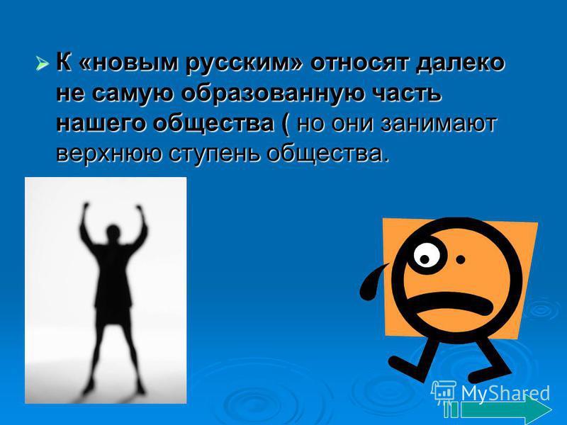 К «новым русским» относят далеко не самую образованную часть нашего общества ( но они занимают верхнюю ступень общества. К «новым русским» относят далеко не самую образованную часть нашего общества ( но они занимают верхнюю ступень общества.