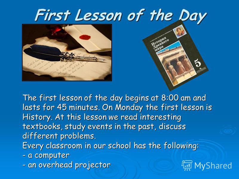 First Lesson of the Day The first lesson of the day begins at 8:00 am and lasts for 45 minutes. On Monday the first lesson is History. At this lesson we read interesting textbooks, study events in the past, discuss different problems. Every classroom