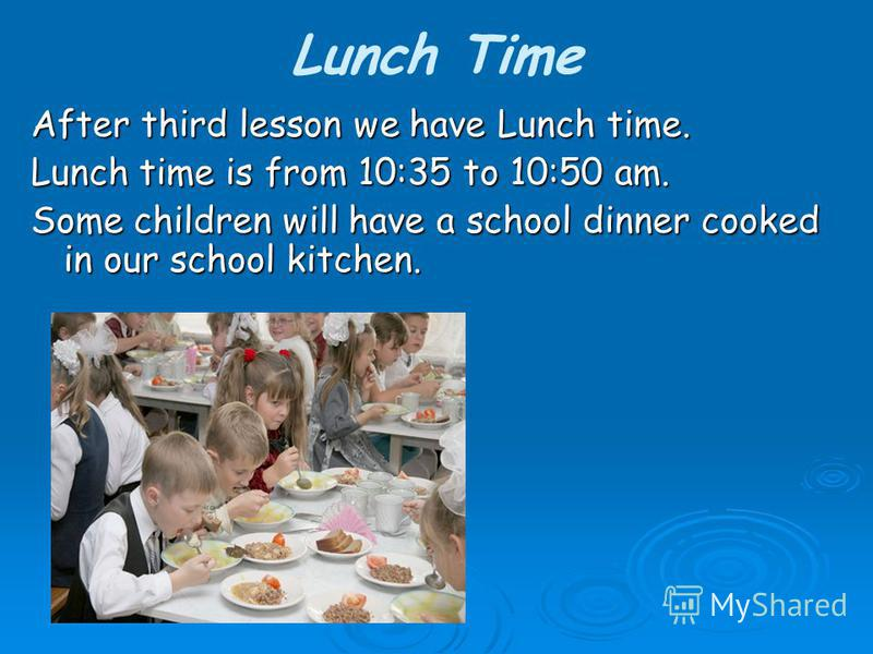 Lunch Time After third lesson we have Lunch time. Lunch time is from 10:35 to 10:50 am. Some children will have a school dinner cooked in our school kitchen.